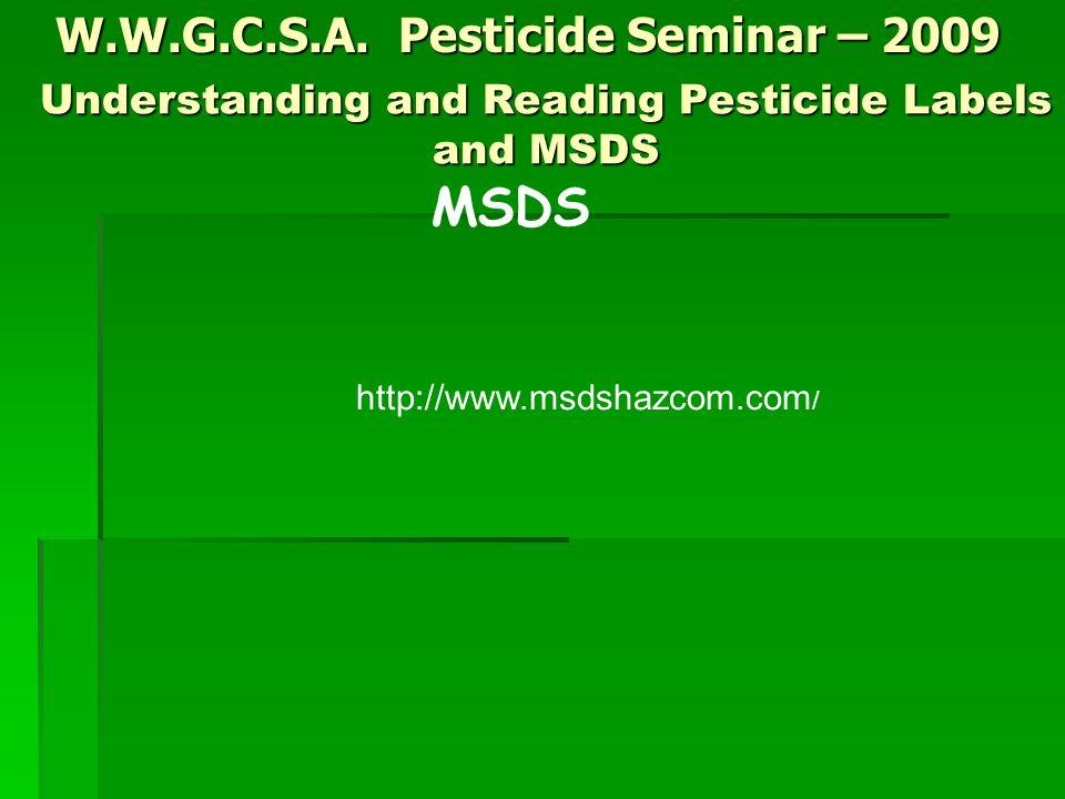 W.W.G.C.S.A. Pesticide Seminar – 2009 MSDS Understanding and Reading Pesticide Labels and MSDS http://www.msdshazcom.com /