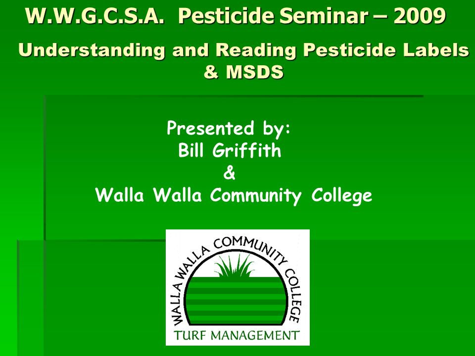 W.W.G.C.S.A. Pesticide Seminar – 2009 Presented by: Bill Griffith & Walla Walla Community College Understanding and Reading Pesticide Labels & MSDS