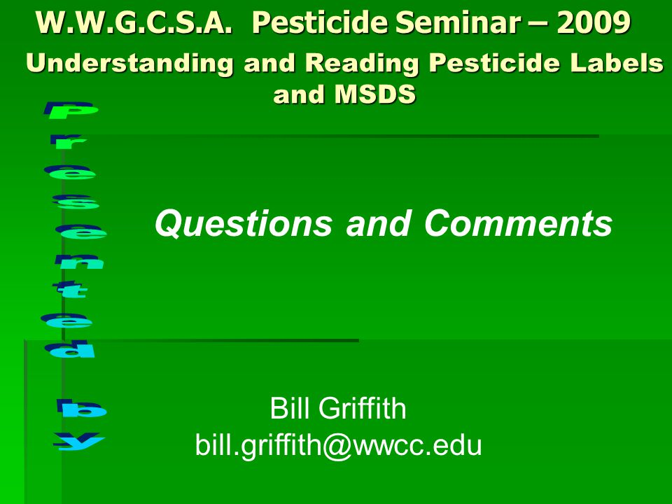 W.W.G.C.S.A. Pesticide Seminar – 2009 Bill Griffith bill.griffith@wwcc.edu Questions and Comments Understanding and Reading Pesticide Labels and MSDS