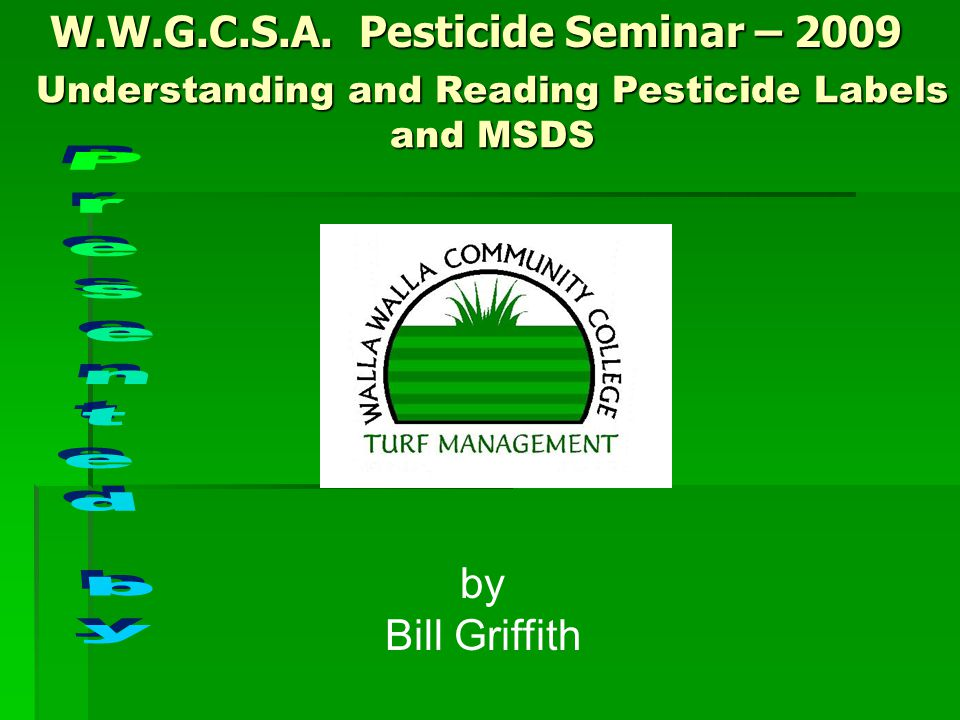 W.W.G.C.S.A. Pesticide Seminar – 2009 by Bill Griffith Understanding and Reading Pesticide Labels and MSDS