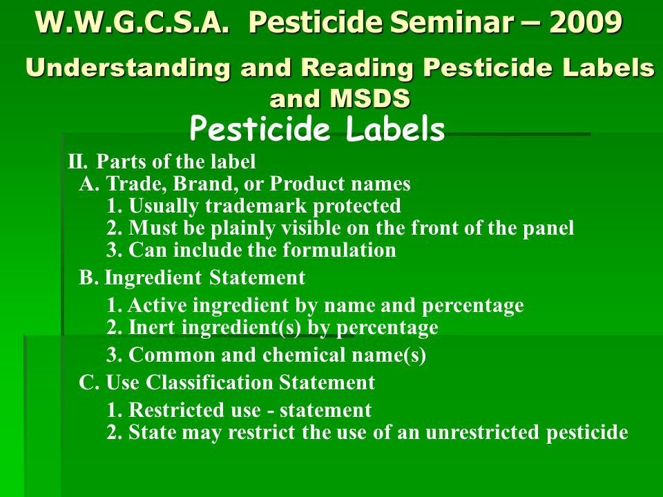 W.W.G.C.S.A. Pesticide Seminar – 2009 Pesticide Labels II. Parts of the label A. Trade, Brand, or Product names 1. Usually trademark protected 2. Must