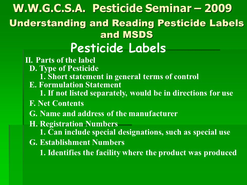 W.W.G.C.S.A. Pesticide Seminar – 2009 Pesticide Labels II. Parts of the label D. Type of Pesticide 1. Short statement in general terms of control E. F