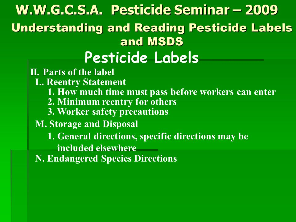 W.W.G.C.S.A. Pesticide Seminar – 2009 Pesticide Labels II. Parts of the label L. Reentry Statement 1. How much time must pass before workers can enter