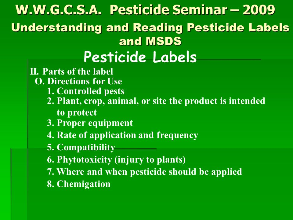 W.W.G.C.S.A. Pesticide Seminar – 2009 Pesticide Labels II. Parts of the label O. Directions for Use 1. Controlled pests 2. Plant, crop, animal, or sit