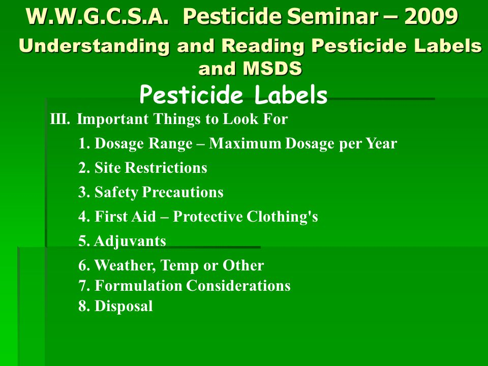 W.W.G.C.S.A. Pesticide Seminar – 2009 Pesticide Labels III. Important Things to Look For 1. Dosage Range – Maximum Dosage per Year 2. Site Restriction