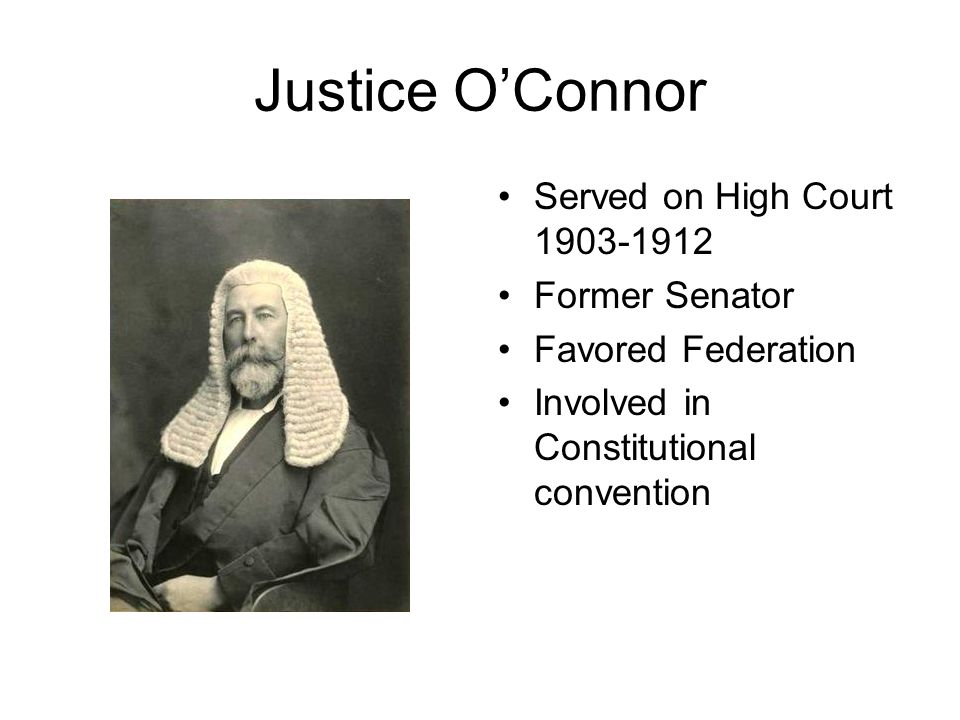Justice O'Connor Served on High Court 1903-1912 Former Senator Favored Federation Involved in Constitutional convention