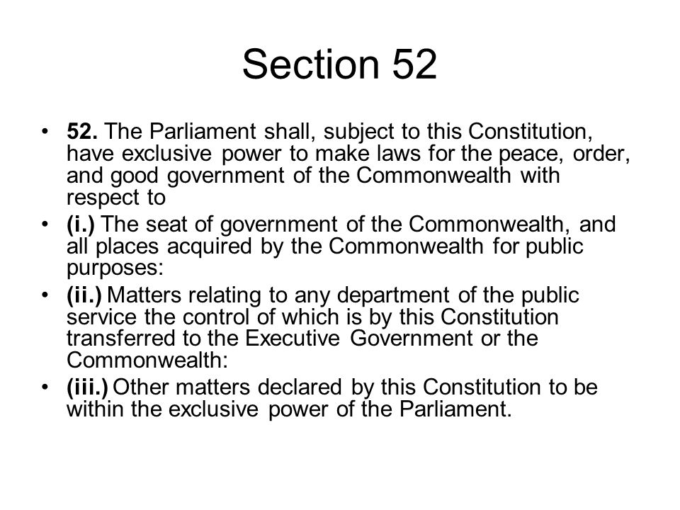 Section 52 52. The Parliament shall, subject to this Constitution, have exclusive power to make laws for the peace, order, and good government of the