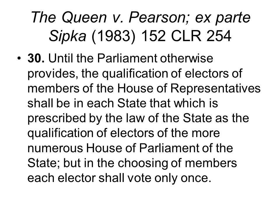 The Queen v. Pearson; ex parte Sipka (1983) 152 CLR 254 30. Until the Parliament otherwise provides, the qualification of electors of members of the H