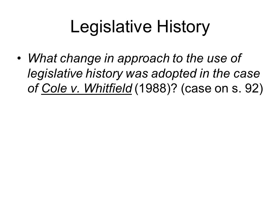 Legislative History What change in approach to the use of legislative history was adopted in the case of Cole v. Whitfield (1988)? (case on s. 92)