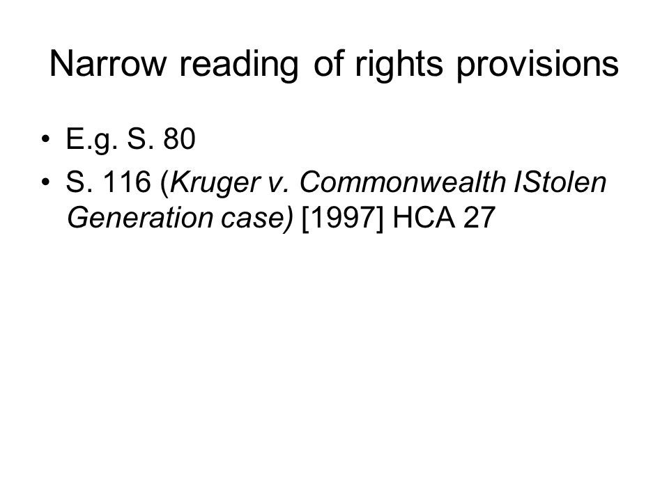 Narrow reading of rights provisions E.g. S. 80 S. 116 (Kruger v. Commonwealth IStolen Generation case) [1997] HCA 27