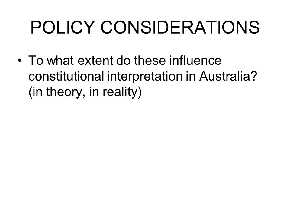 POLICY CONSIDERATIONS To what extent do these influence constitutional interpretation in Australia? (in theory, in reality)