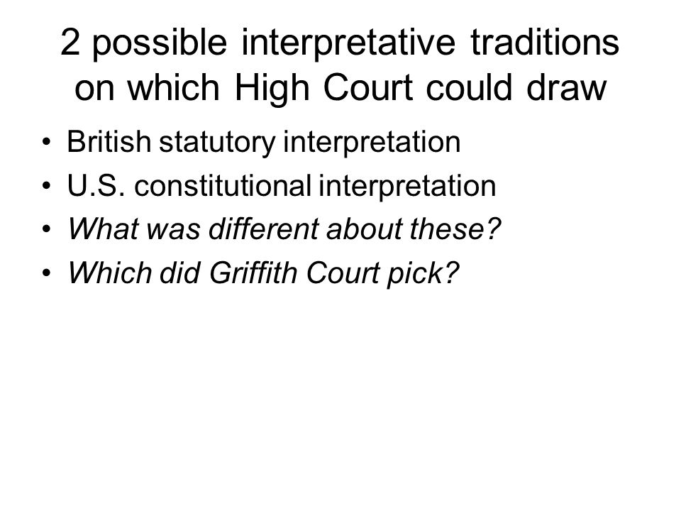 2 possible interpretative traditions on which High Court could draw British statutory interpretation U.S. constitutional interpretation What was diffe