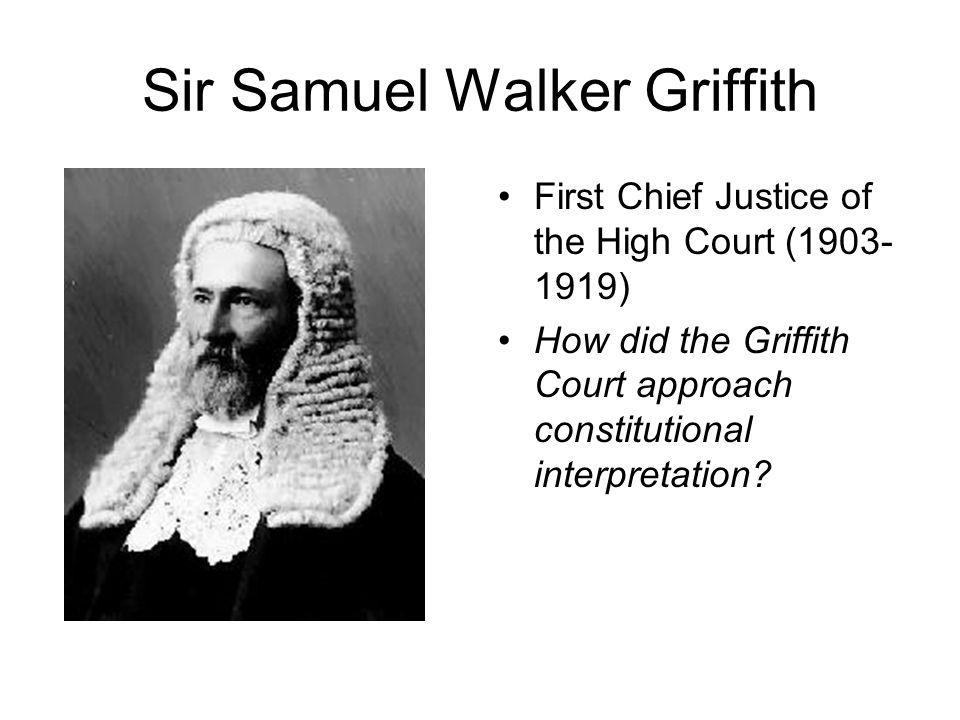 Sir Samuel Walker Griffith First Chief Justice of the High Court (1903- 1919) How did the Griffith Court approach constitutional interpretation?