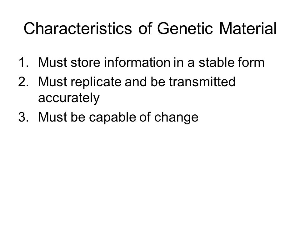 Characteristics of Genetic Material 1.Must store information in a stable form 2.Must replicate and be transmitted accurately 3.Must be capable of change