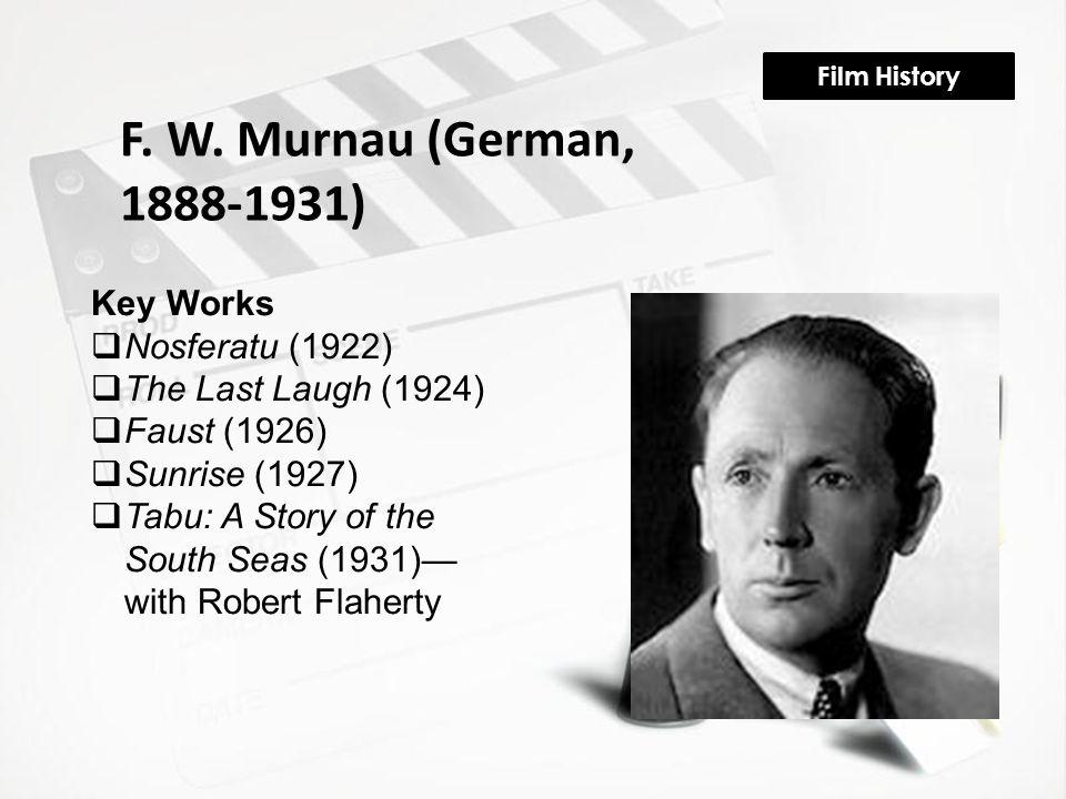 Film History F. W. Murnau (German, 1888-1931) Key Works  Nosferatu (1922)  The Last Laugh (1924)  Faust (1926)  Sunrise (1927)  Tabu: A Story of