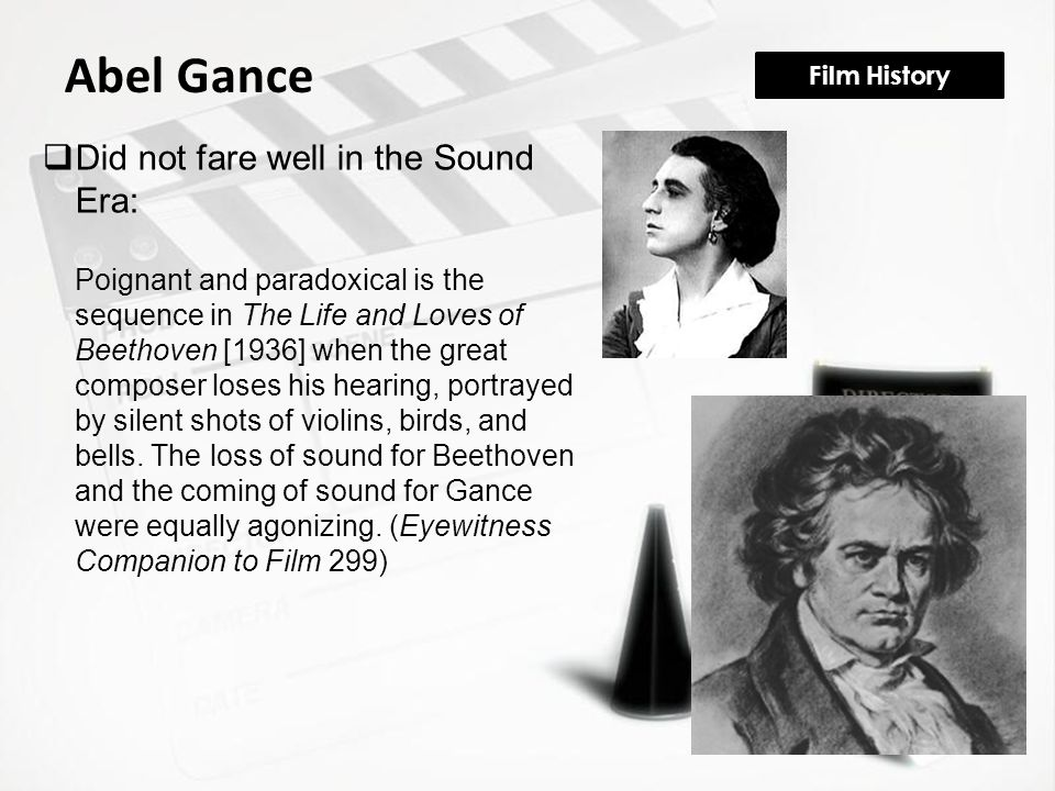 Film History Abel Gance  Did not fare well in the Sound Era: Poignant and paradoxical is the sequence in The Life and Loves of Beethoven [1936] when the great composer loses his hearing, portrayed by silent shots of violins, birds, and bells.