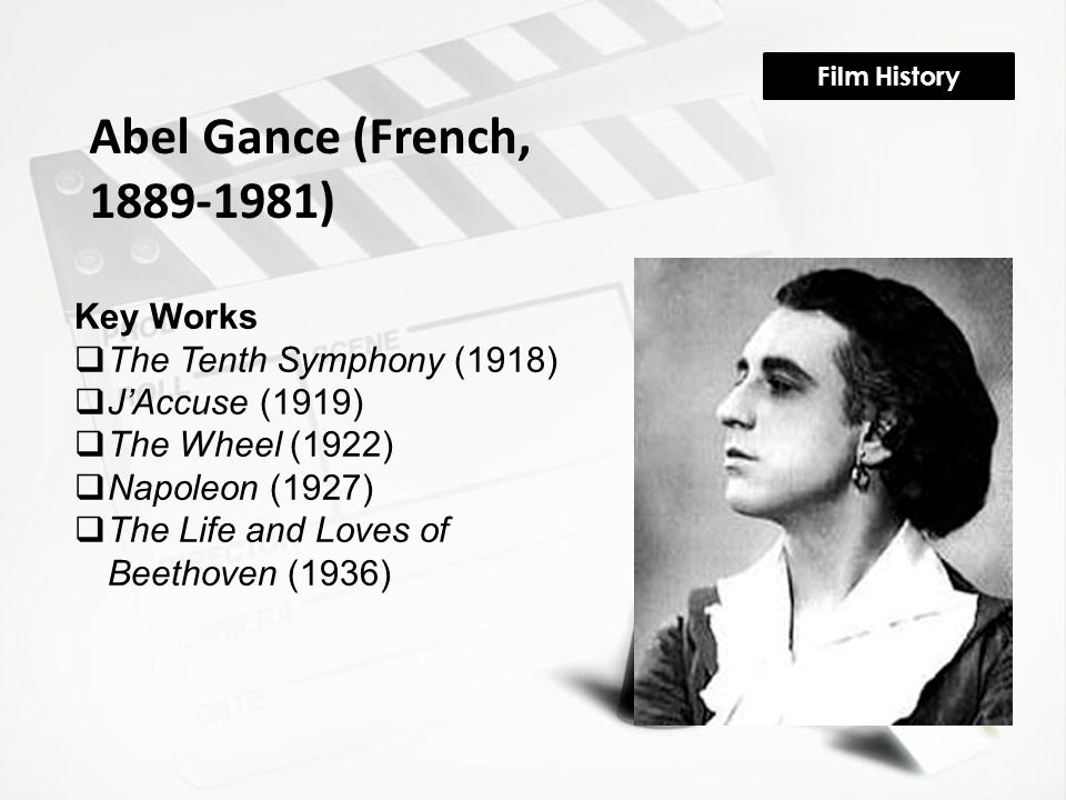 Film History Abel Gance (French, 1889-1981) Key Works  The Tenth Symphony (1918)  J'Accuse (1919)  The Wheel (1922)  Napoleon (1927)  The Life and Loves of Beethoven (1936)