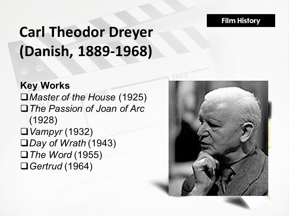 Film History Carl Theodor Dreyer (Danish, 1889-1968) Key Works  Master of the House (1925)  The Passion of Joan of Arc (1928)  Vampyr (1932)  Day of Wrath (1943)  The Word (1955)  Gertrud (1964)