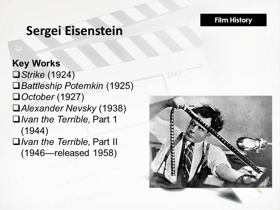 Film History Sergei Eisenstein Key Works  Strike (1924)  Battleship Potemkin (1925)  October (1927)  Alexander Nevsky (1938)  Ivan the Terrible,
