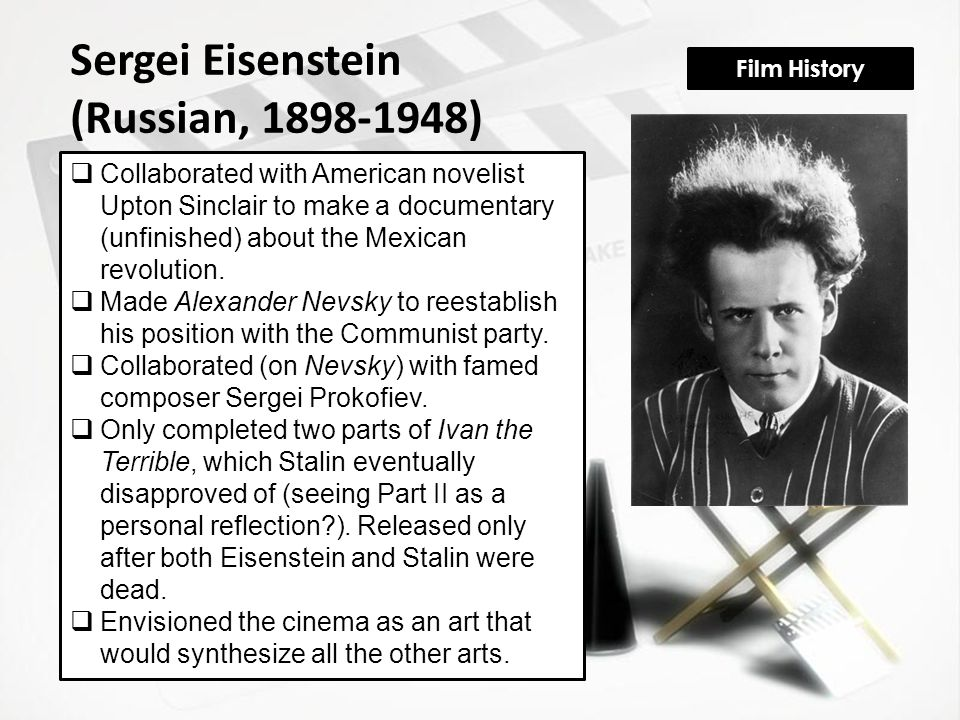 Film History Sergei Eisenstein (Russian, 1898-1948)  Collaborated with American novelist Upton Sinclair to make a documentary (unfinished) about the Mexican revolution.