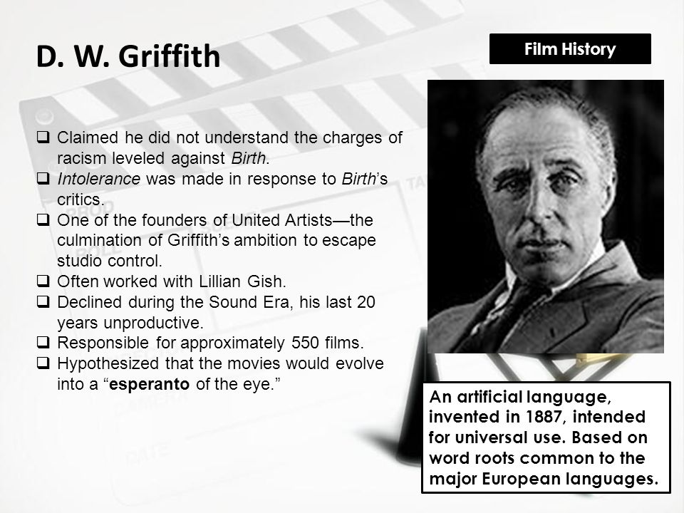 Film History D. W. Griffith  Claimed he did not understand the charges of racism leveled against Birth.  Intolerance was made in response to Birth's