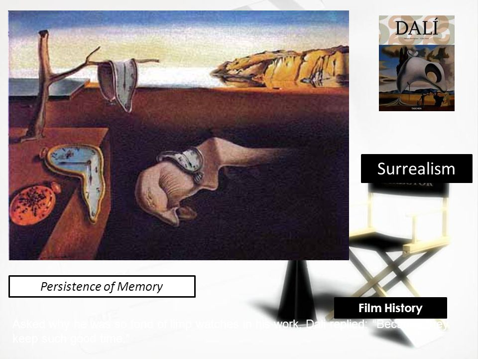 Persistence of Memory Asked why he was so fond of limp watches in his work, Dali replied: Because they keep such good time. Surrealism Film History
