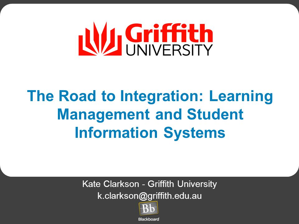 The Road to Integration: Learning Management and Student Information Systems Kate Clarkson - Griffith University k.clarkson@griffith.edu.au