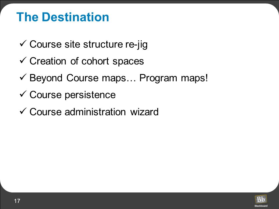 17 The Destination Course site structure re-jig Creation of cohort spaces Beyond Course maps… Program maps.