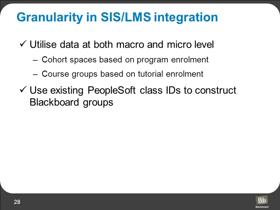 28 Granularity in SIS/LMS integration Utilise data at both macro and micro level –Cohort spaces based on program enrolment –Course groups based on tutorial enrolment Use existing PeopleSoft class IDs to construct Blackboard groups