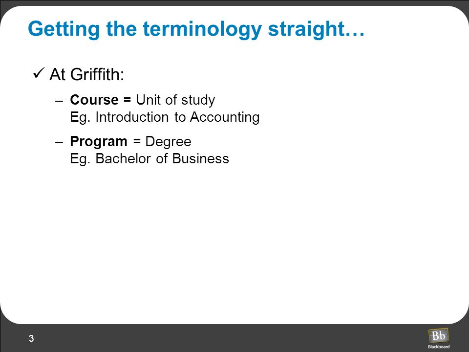 3 Getting the terminology straight… At Griffith: –Course = Unit of study Eg.