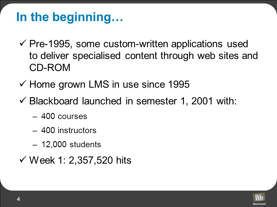 4 In the beginning… Pre-1995, some custom-written applications used to deliver specialised content through web sites and CD-ROM Home grown LMS in use since 1995 Blackboard launched in semester 1, 2001 with: –400 courses –400 instructors –12,000 students Week 1: 2,357,520 hits