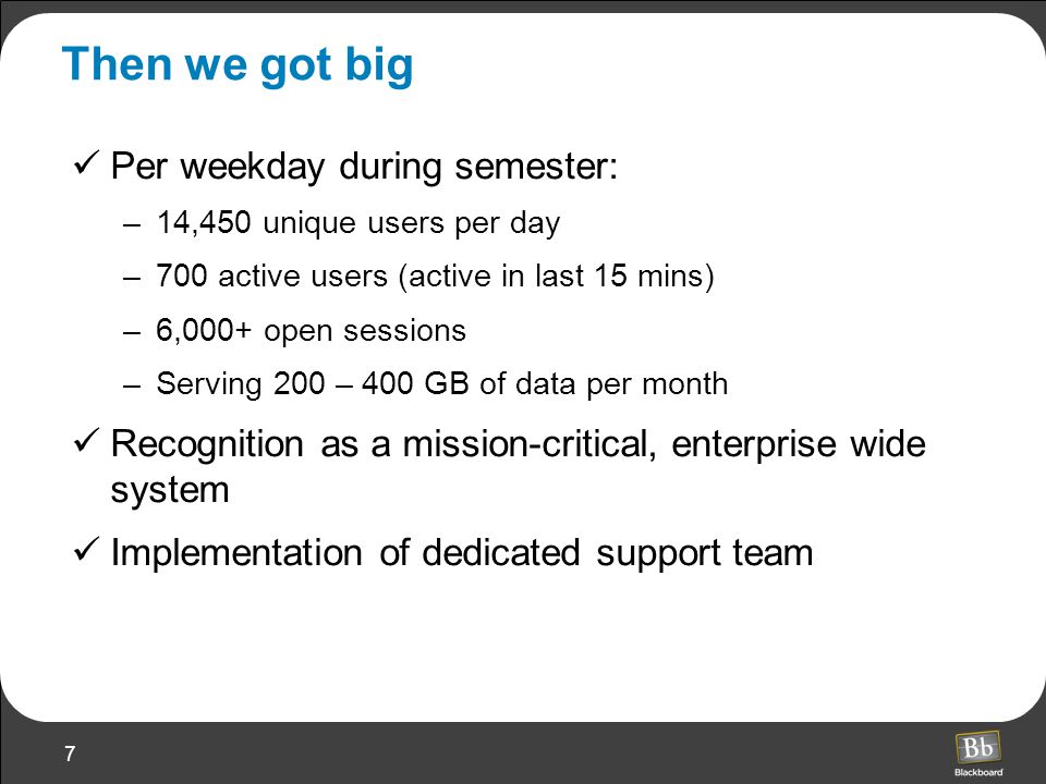 7 Then we got big Per weekday during semester: –14,450 unique users per day –700 active users (active in last 15 mins) –6,000+ open sessions –Serving 200 – 400 GB of data per month Recognition as a mission-critical, enterprise wide system Implementation of dedicated support team