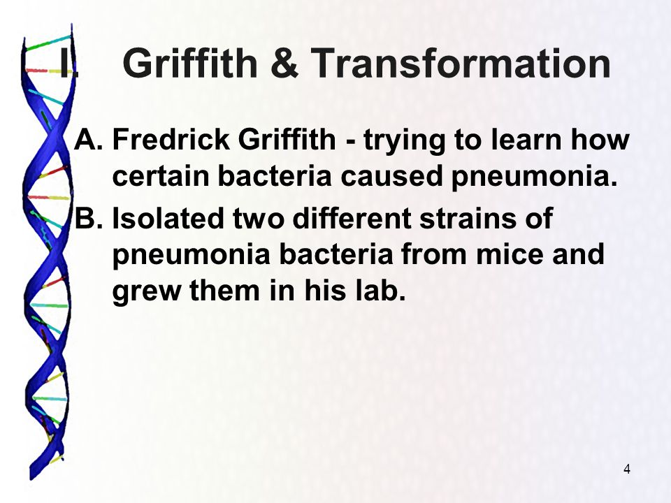 I.Griffith & Transformation A.Fredrick Griffith - trying to learn how certain bacteria caused pneumonia.