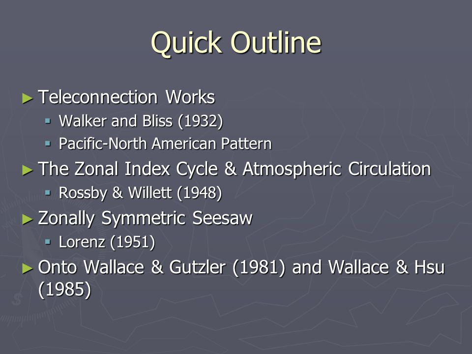 Quick Outline ► Teleconnection Works  Walker and Bliss (1932)  Pacific-North American Pattern ► The Zonal Index Cycle & Atmospheric Circulation  Rossby & Willett (1948) ► Zonally Symmetric Seesaw  Lorenz (1951) ► Onto Wallace & Gutzler (1981) and Wallace & Hsu (1985)