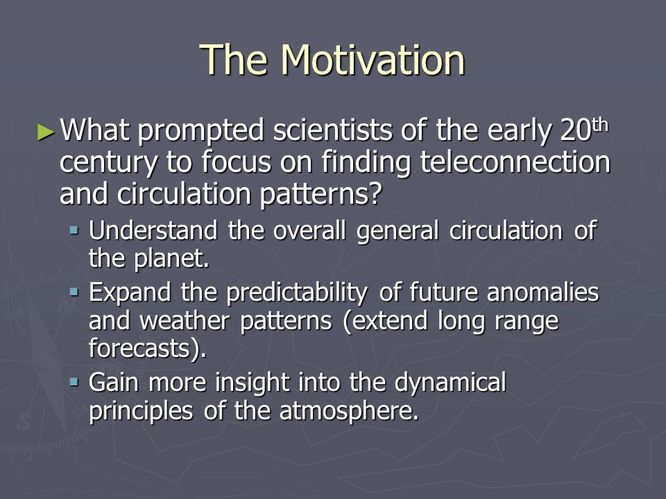 The Motivation ► What prompted scientists of the early 20 th century to focus on finding teleconnection and circulation patterns.
