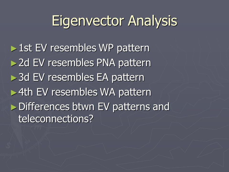 Eigenvector Analysis ► 1st EV resembles WP pattern ► 2d EV resembles PNA pattern ► 3d EV resembles EA pattern ► 4th EV resembles WA pattern ► Differences btwn EV patterns and teleconnections?