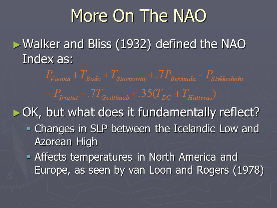 More On The NAO ► Walker and Bliss (1932) defined the NAO Index as: ► OK, but what does it fundamentally reflect.