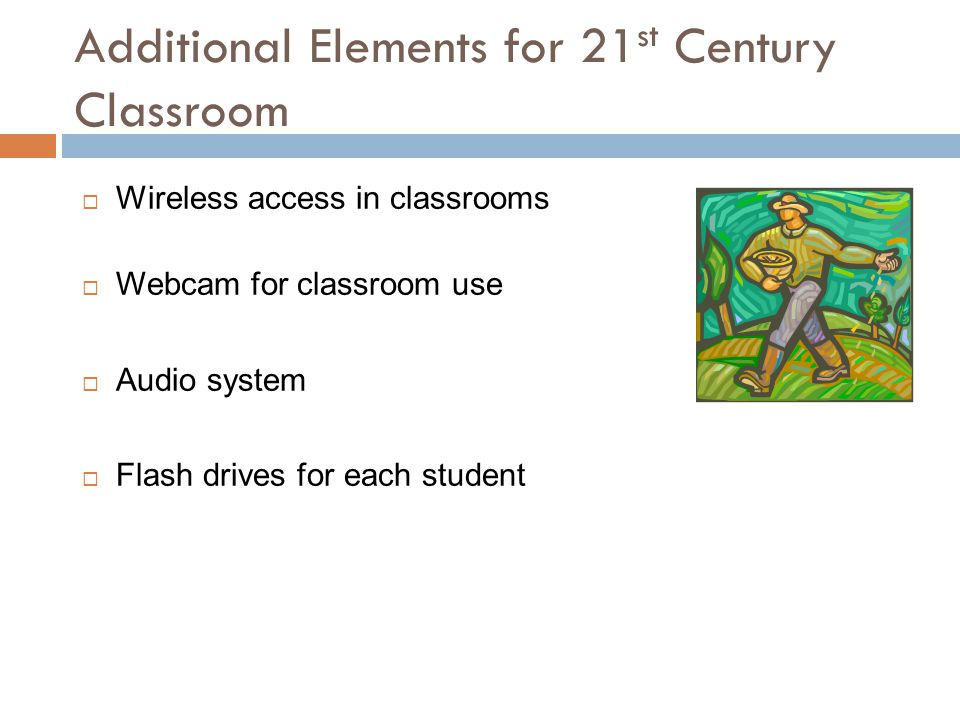 Additional Elements for 21 st Century Classroom  Wireless access in classrooms  Webcam for classroom use  Audio system  Flash drives for each student
