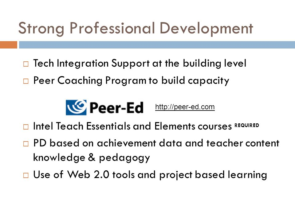 Strong Professional Development  Tech Integration Support at the building level  Peer Coaching Program to build capacity  Intel Teach Essentials and Elements courses REQUIRED  PD based on achievement data and teacher content knowledge & pedagogy  Use of Web 2.0 tools and project based learning http://peer-ed.com