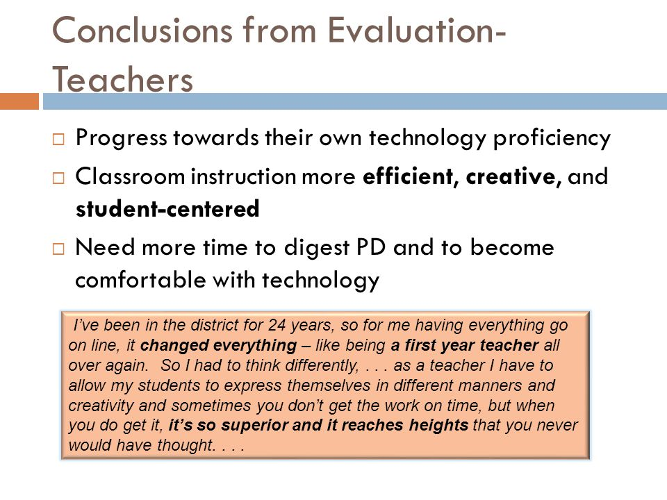 Conclusions from Evaluation- Teachers  Progress towards their own technology proficiency  Classroom instruction more efficient, creative, and student-centered  Need more time to digest PD and to become comfortable with technology I've been in the district for 24 years, so for me having everything go on line, it changed everything – like being a first year teacher all over again.