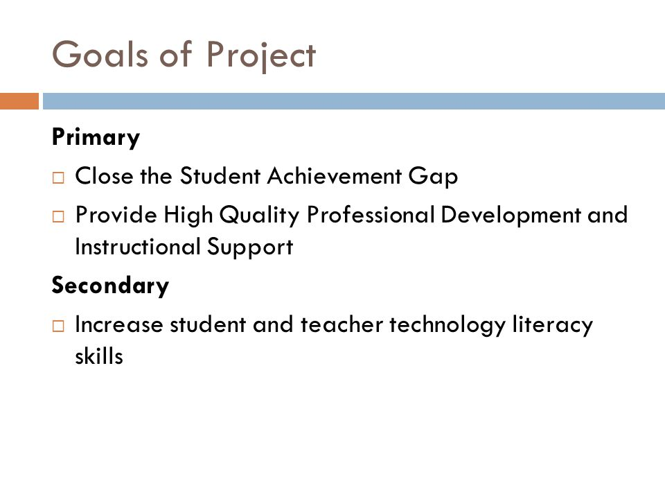 Goals of Project Primary  Close the Student Achievement Gap  Provide High Quality Professional Development and Instructional Support Secondary  Increase student and teacher technology literacy skills
