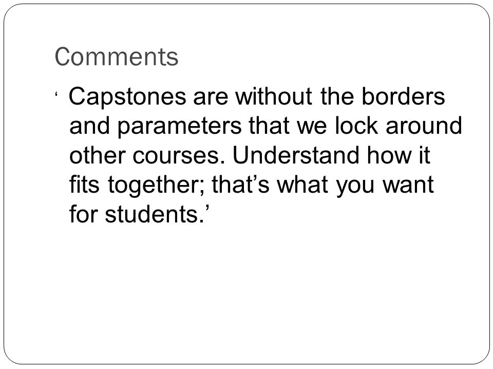 Comments ' Capstones are without the borders and parameters that we lock around other courses.