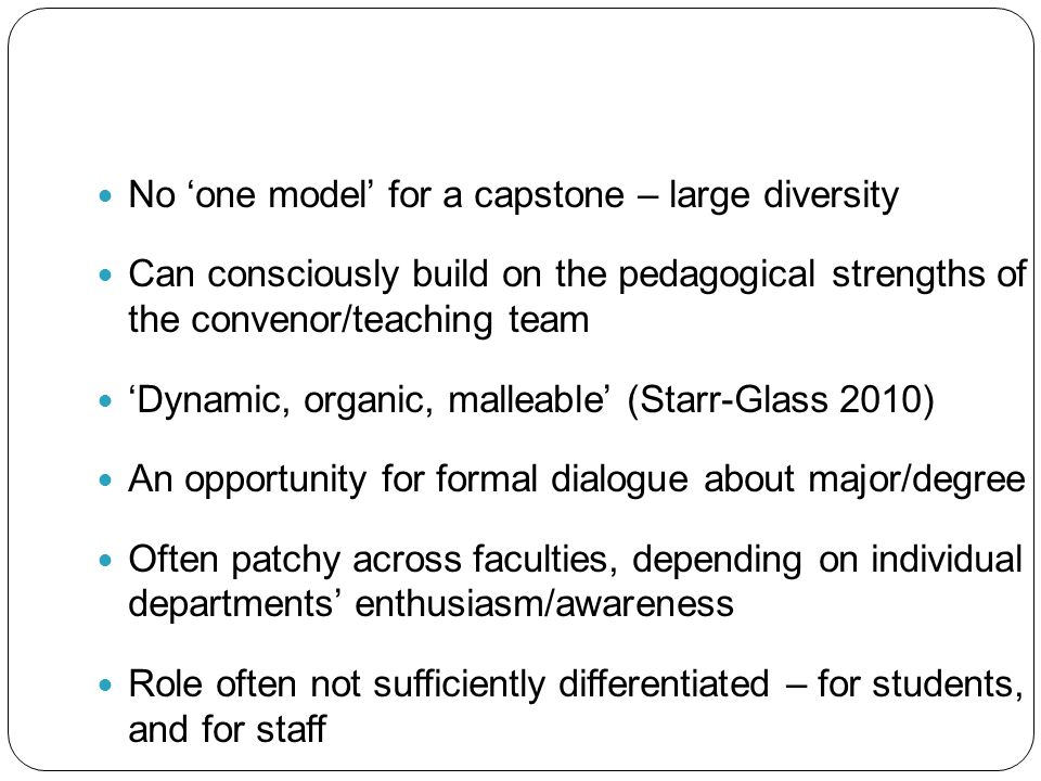 No 'one model' for a capstone – large diversity Can consciously build on the pedagogical strengths of the convenor/teaching team 'Dynamic, organic, ma