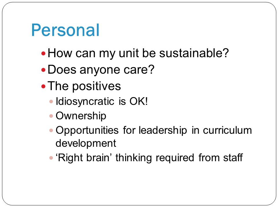 Personal How can my unit be sustainable? Does anyone care? The positives Idiosyncratic is OK! Ownership Opportunities for leadership in curriculum dev