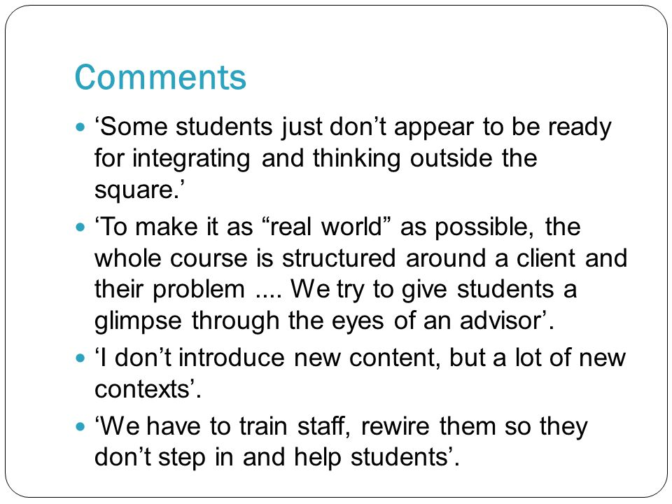 Comments 'Some students just don't appear to be ready for integrating and thinking outside the square.' 'To make it as real world as possible, the whole course is structured around a client and their problem....