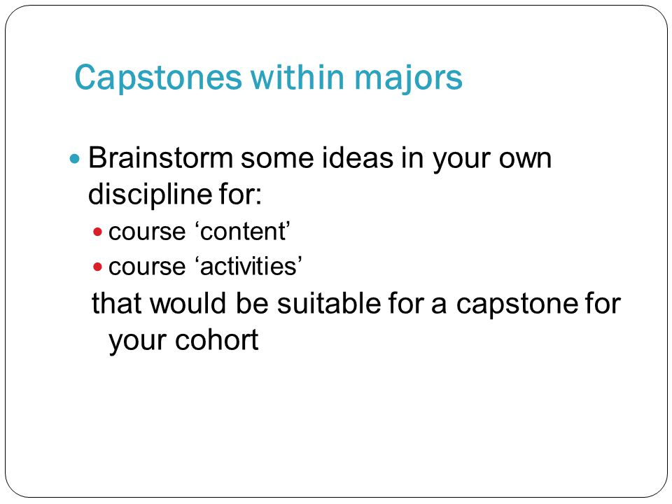 Capstones within majors Brainstorm some ideas in your own discipline for: course 'content' course 'activities' that would be suitable for a capstone f