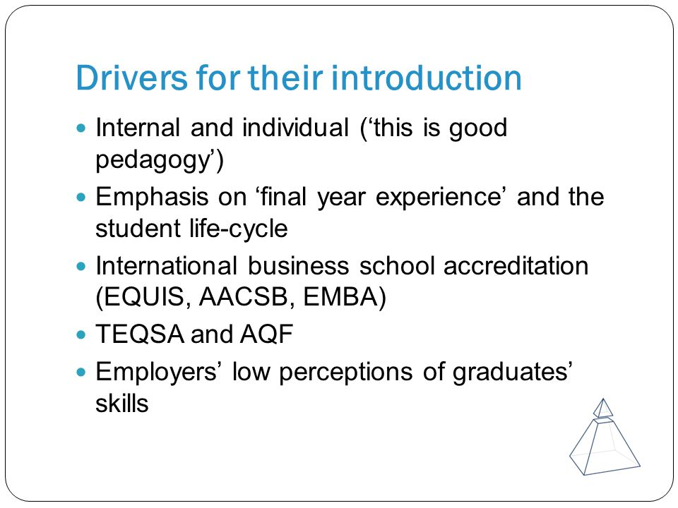 Drivers for their introduction Internal and individual ('this is good pedagogy') Emphasis on 'final year experience' and the student life-cycle International business school accreditation (EQUIS, AACSB, EMBA) TEQSA and AQF Employers' low perceptions of graduates' skills