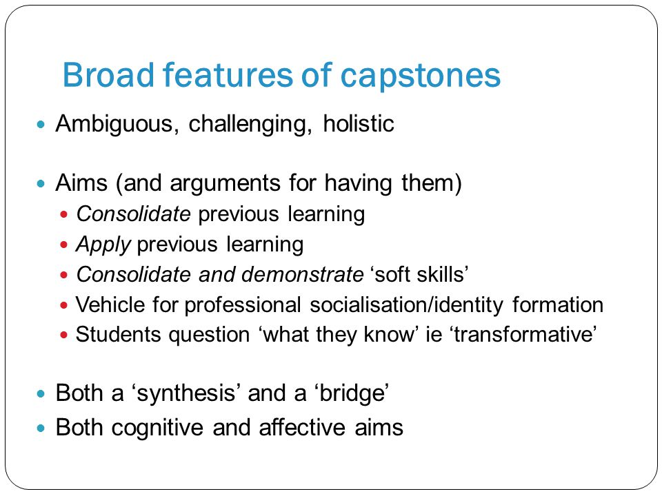 Broad features of capstones Ambiguous, challenging, holistic Aims (and arguments for having them) Consolidate previous learning Apply previous learning Consolidate and demonstrate 'soft skills' Vehicle for professional socialisation/identity formation Students question 'what they know' ie 'transformative' Both a 'synthesis' and a 'bridge' Both cognitive and affective aims