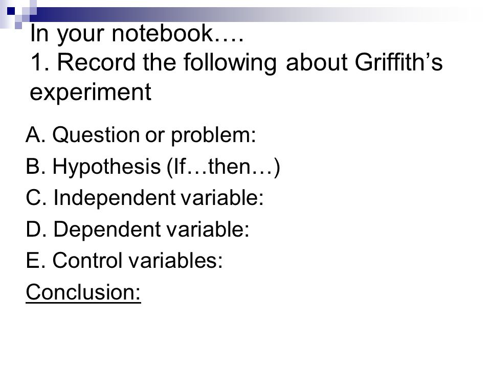 In your notebook…. 1. Record the following about Griffith's experiment A. Question or problem: B. Hypothesis (If…then…) C. Independent variable: D. De