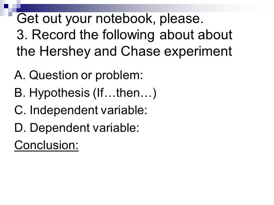 Get out your notebook, please. 3. Record the following about about the Hershey and Chase experiment A. Question or problem: B. Hypothesis (If…then…) C